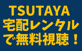 TSUTAYA宅配レンタルで無料視聴!